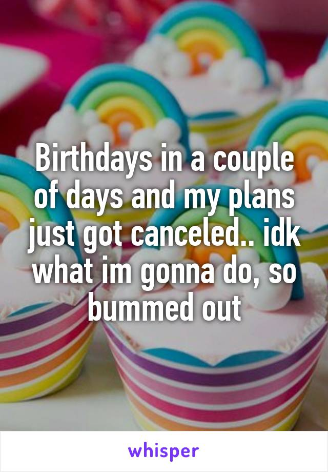 Birthdays in a couple of days and my plans just got canceled.. idk what im gonna do, so bummed out