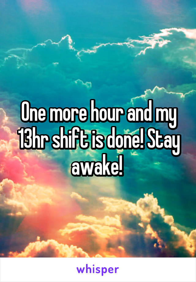 One more hour and my 13hr shift is done! Stay awake!