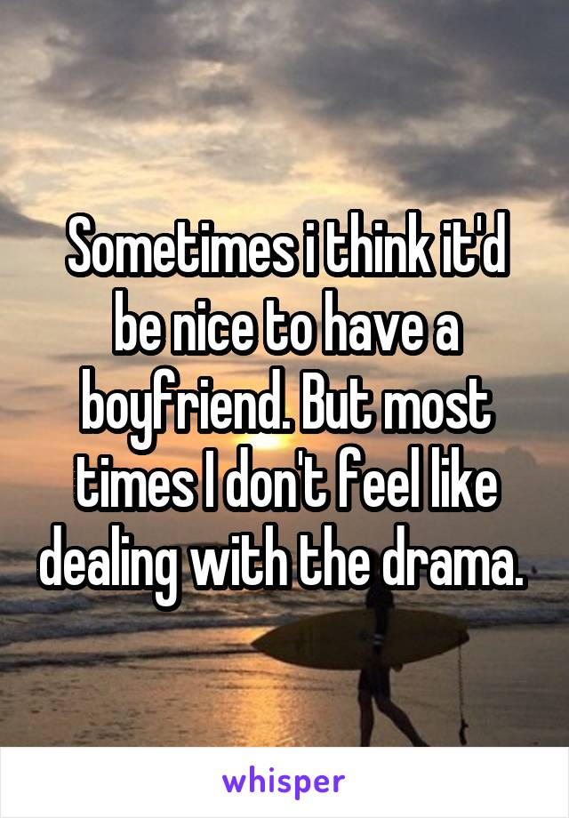 Sometimes i think it'd be nice to have a boyfriend. But most times I don't feel like dealing with the drama.