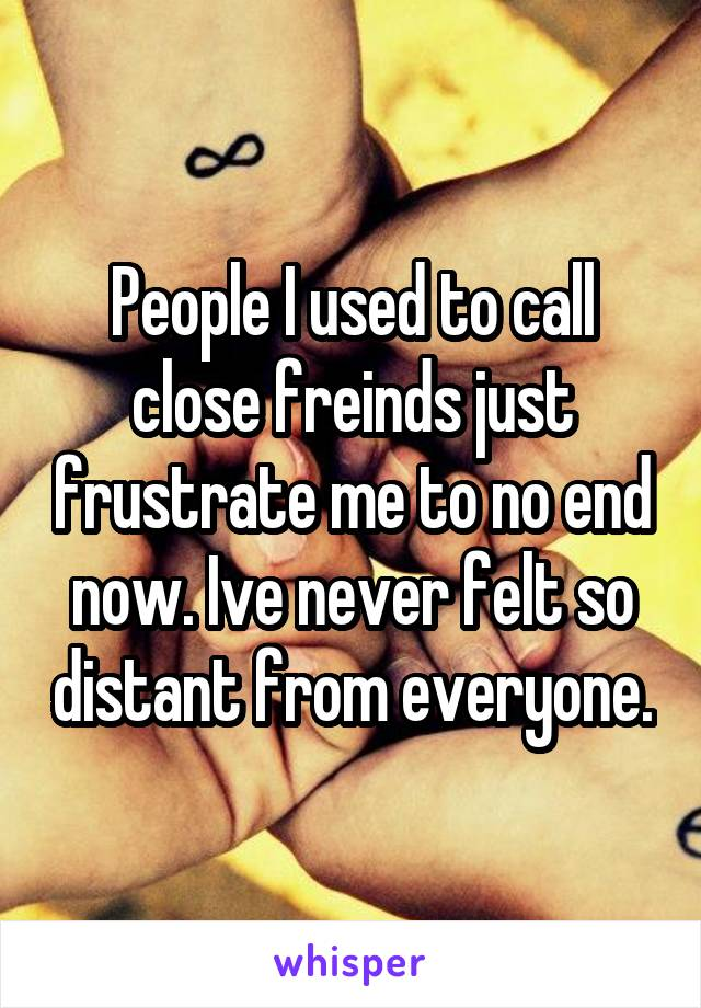 People I used to call close freinds just frustrate me to no end now. Ive never felt so distant from everyone.