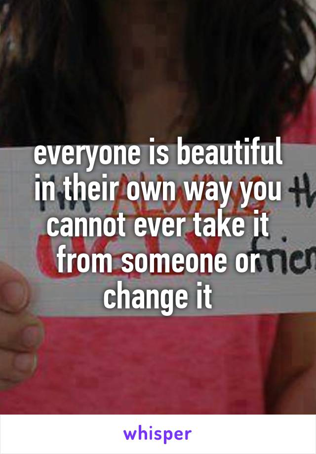 everyone is beautiful in their own way you cannot ever take it from someone or change it