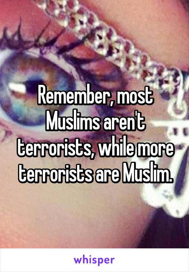Remember, most Muslims aren't terrorists, while more terrorists are Muslim.