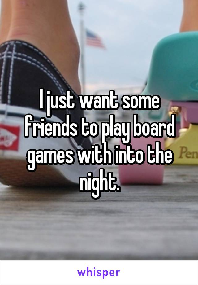 I just want some friends to play board games with into the night.