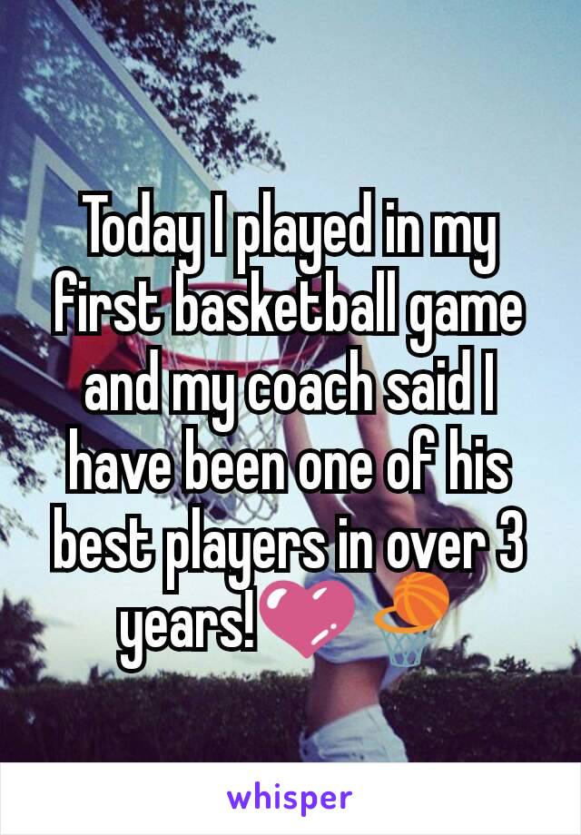 Today I played in my first basketball game and my coach said I have been one of his best players in over 3 years!💜🏀