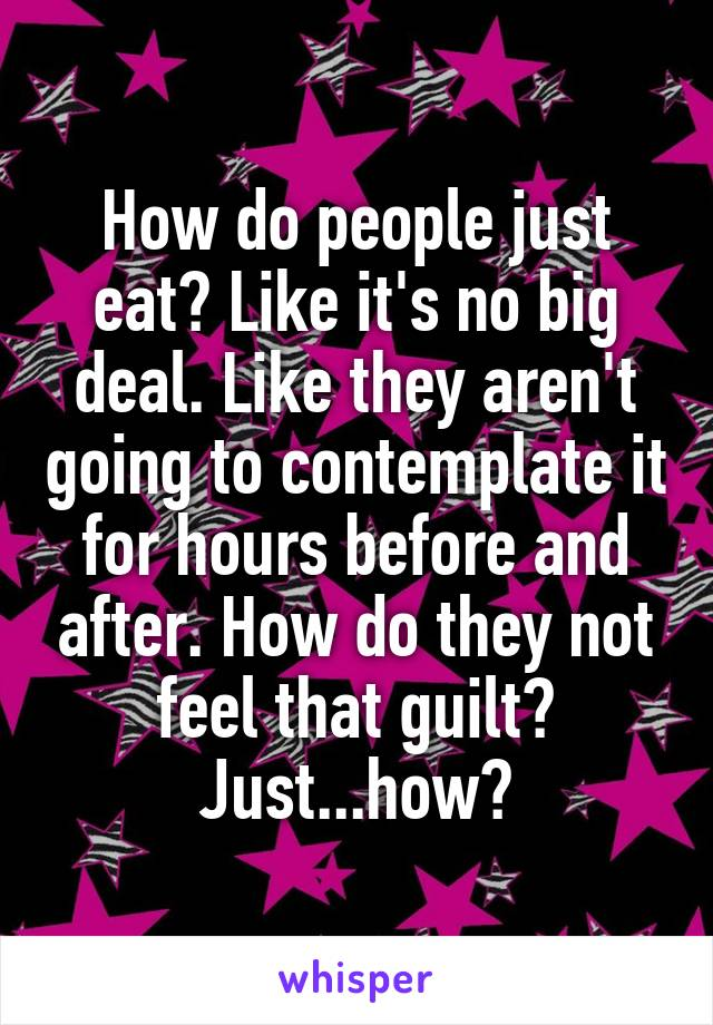 How do people just eat? Like it's no big deal. Like they aren't going to contemplate it for hours before and after. How do they not feel that guilt? Just...how?