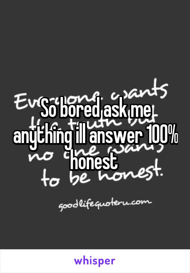 So bored ask me anything ill answer 100% honest