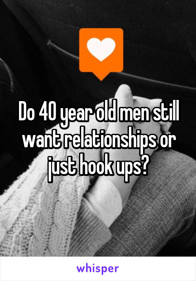 Do 40 year old men still want relationships or just hook ups?