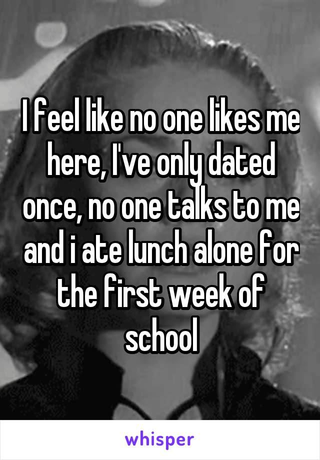 I feel like no one likes me here, I've only dated once, no one talks to me and i ate lunch alone for the first week of school