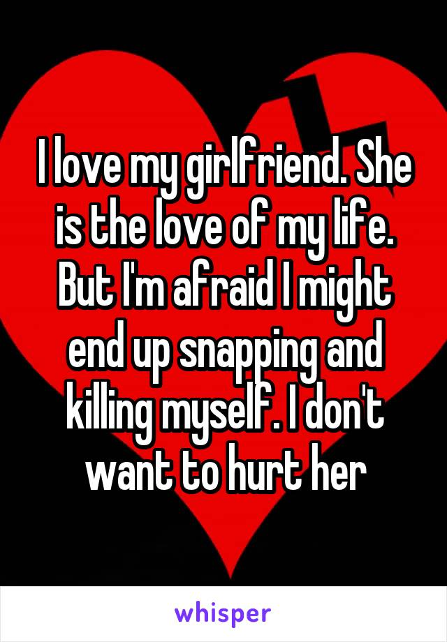 I love my girlfriend. She is the love of my life. But I'm afraid I might end up snapping and killing myself. I don't want to hurt her