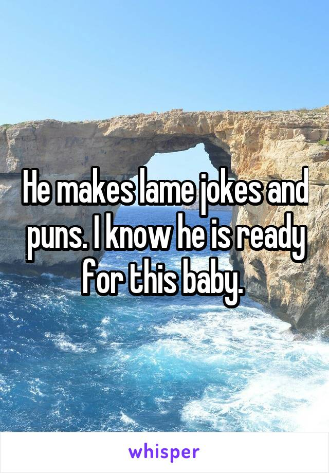 He makes lame jokes and puns. I know he is ready for this baby.