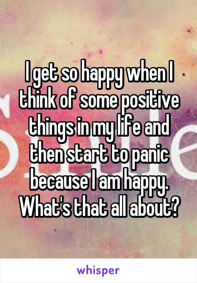 I get so happy when I think of some positive things in my life and then start to panic because I am happy. What's that all about?