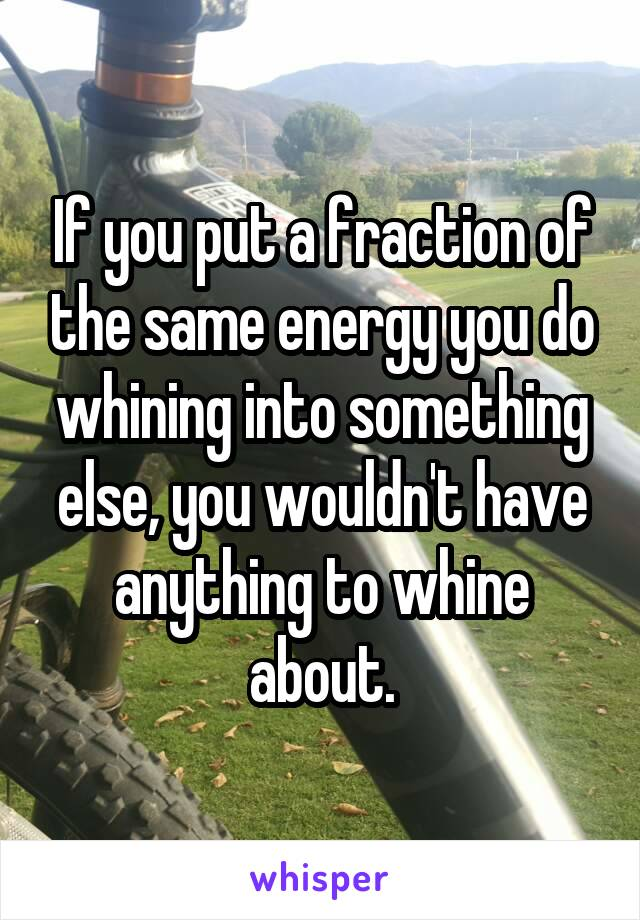 If you put a fraction of the same energy you do whining into something else, you wouldn't have anything to whine about.