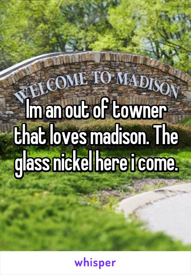 Im an out of towner that loves madison. The glass nickel here i come.
