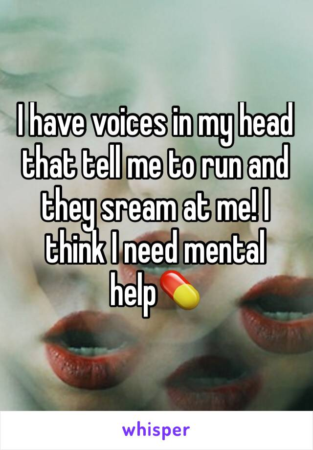 I have voices in my head that tell me to run and they sream at me! I think I need mental help💊