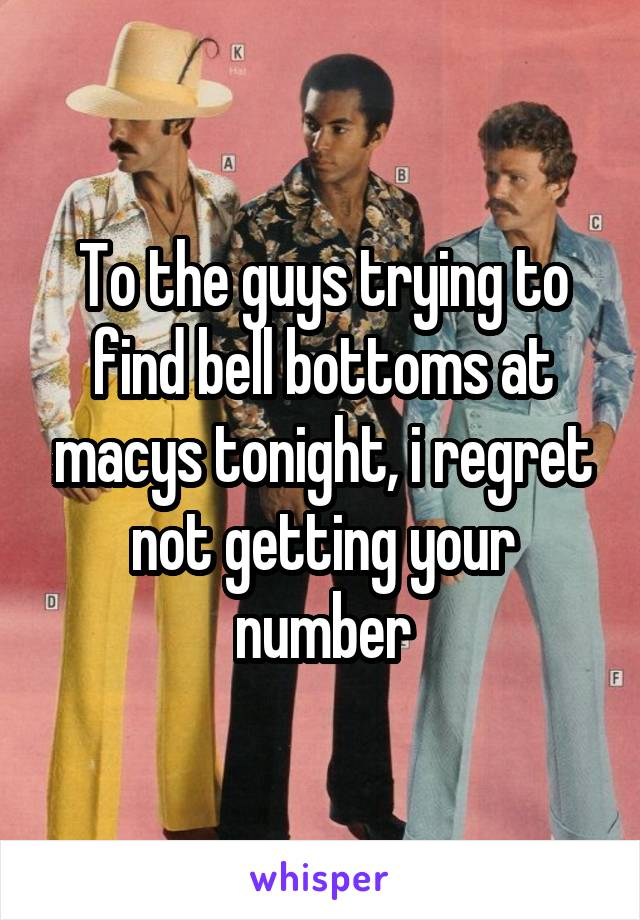 To the guys trying to find bell bottoms at macys tonight, i regret not getting your number