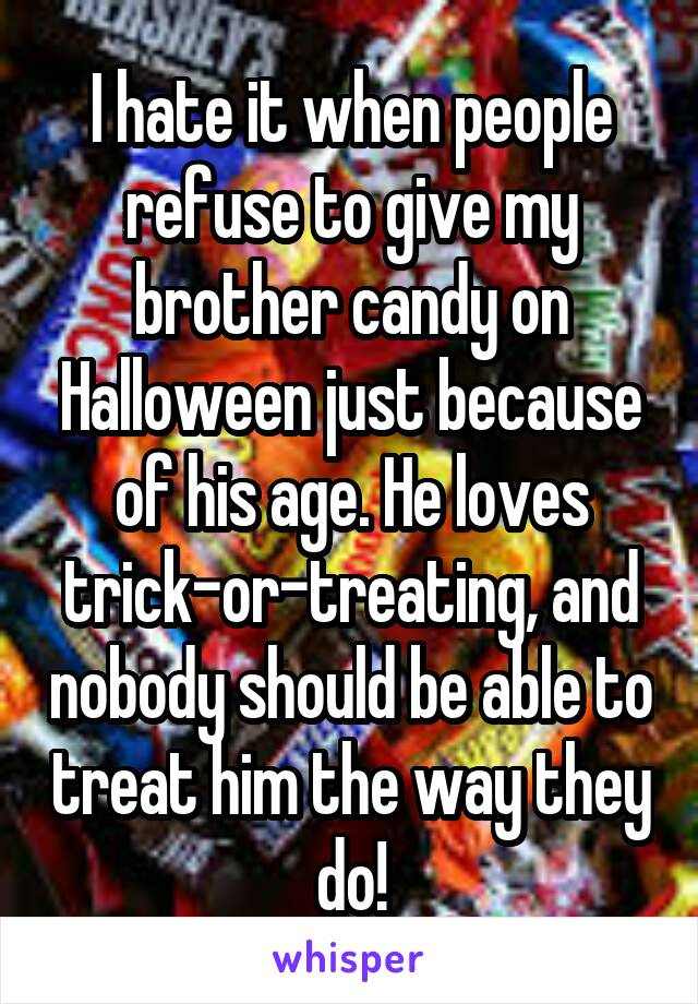 I hate it when people refuse to give my brother candy on Halloween just because of his age. He loves trick-or-treating, and nobody should be able to treat him the way they do!