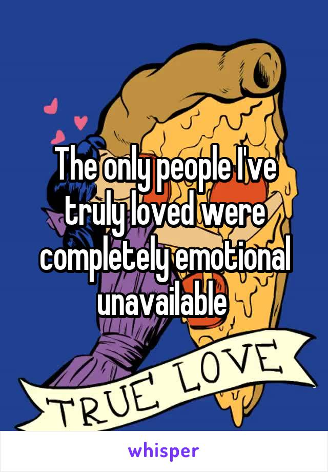 The only people I've truly loved were completely emotional unavailable