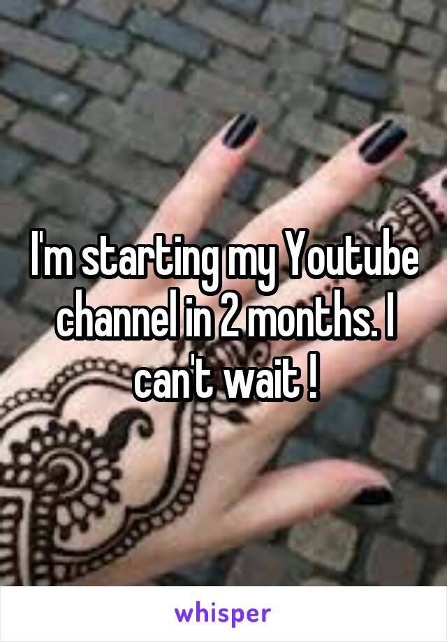 I'm starting my Youtube channel in 2 months. I can't wait !