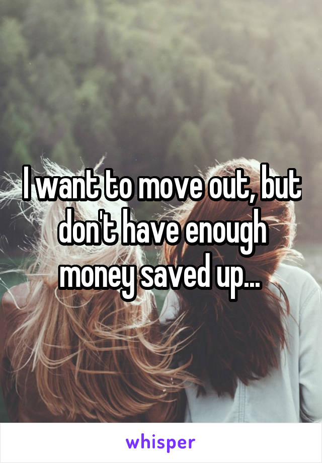 I want to move out, but don't have enough money saved up...