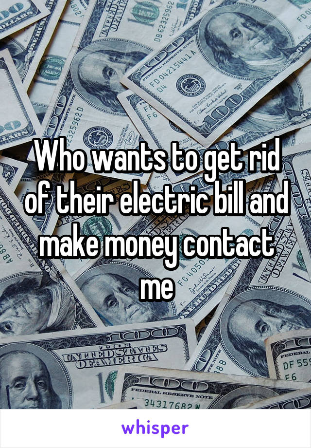 Who wants to get rid of their electric bill and make money contact me