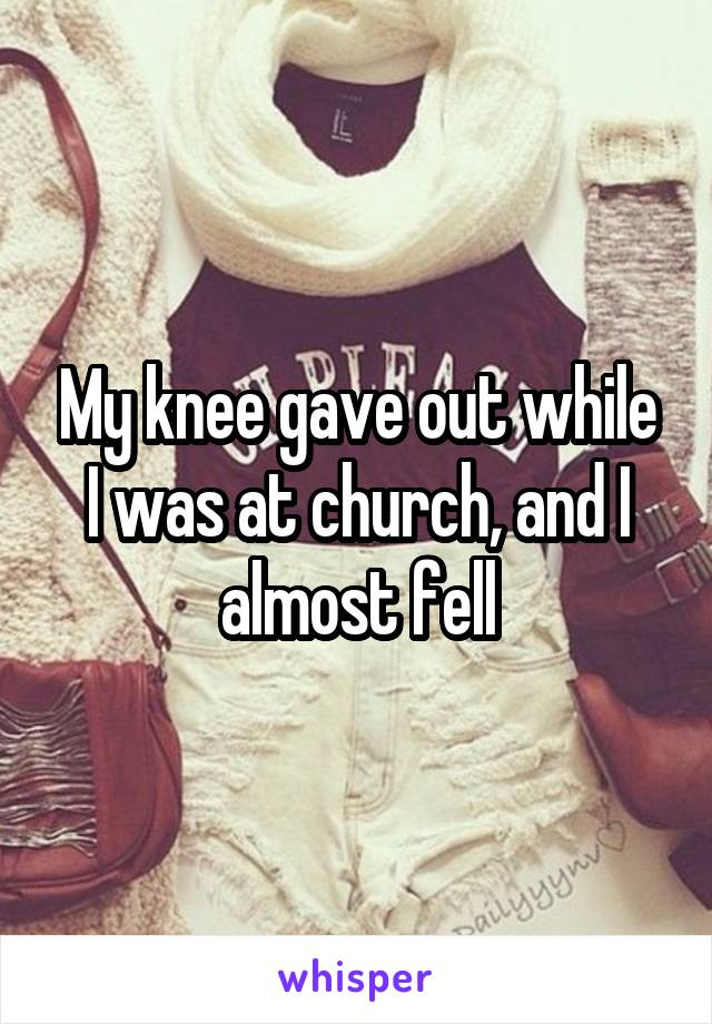 My knee gave out while I was at church, and I almost fell