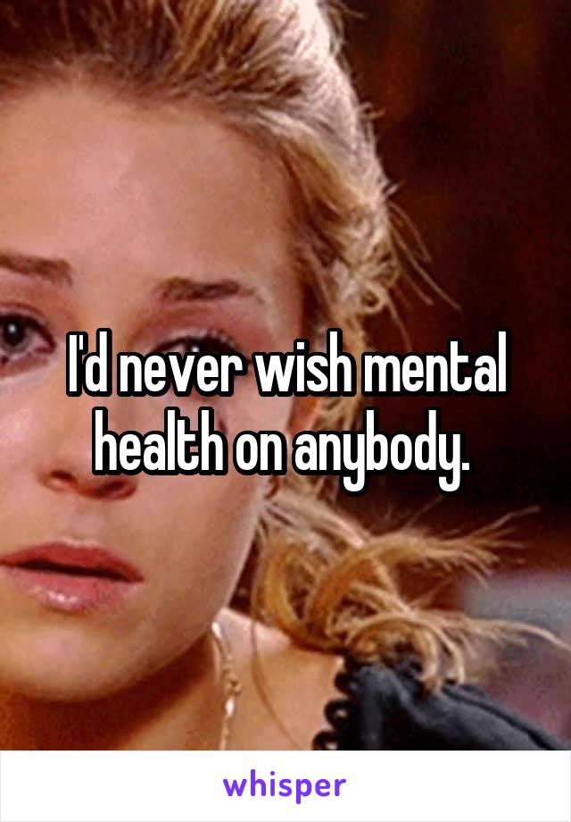 I'd never wish mental health on anybody.