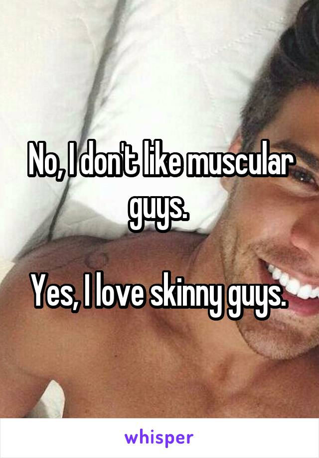 No, I don't like muscular guys.   Yes, I love skinny guys.