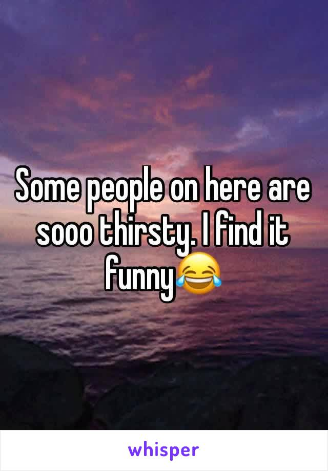 Some people on here are sooo thirsty. I find it funny😂