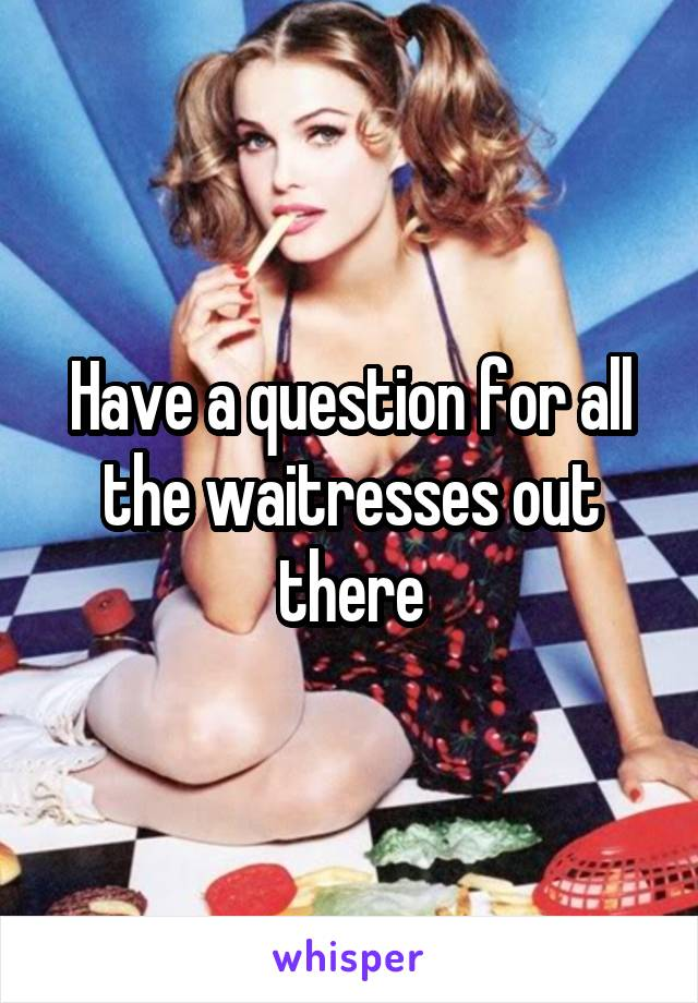 Have a question for all the waitresses out there