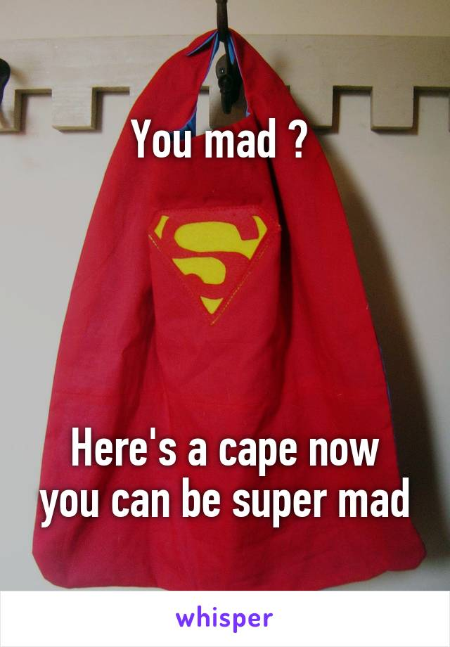 You mad ?       Here's a cape now you can be super mad