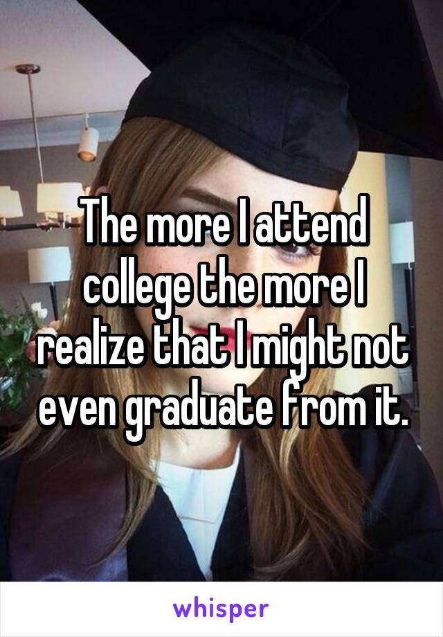 The more I attend college the more I realize that I might not even graduate from it.