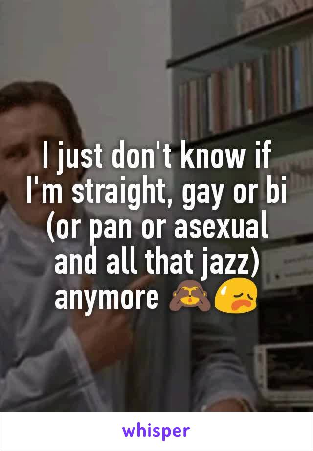 I just don't know if I'm straight, gay or bi (or pan or asexual and all that jazz) anymore 🙈😥