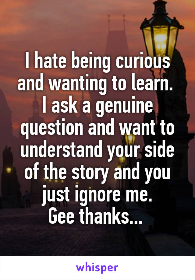 I hate being curious and wanting to learn.  I ask a genuine question and want to understand your side of the story and you just ignore me. Gee thanks...
