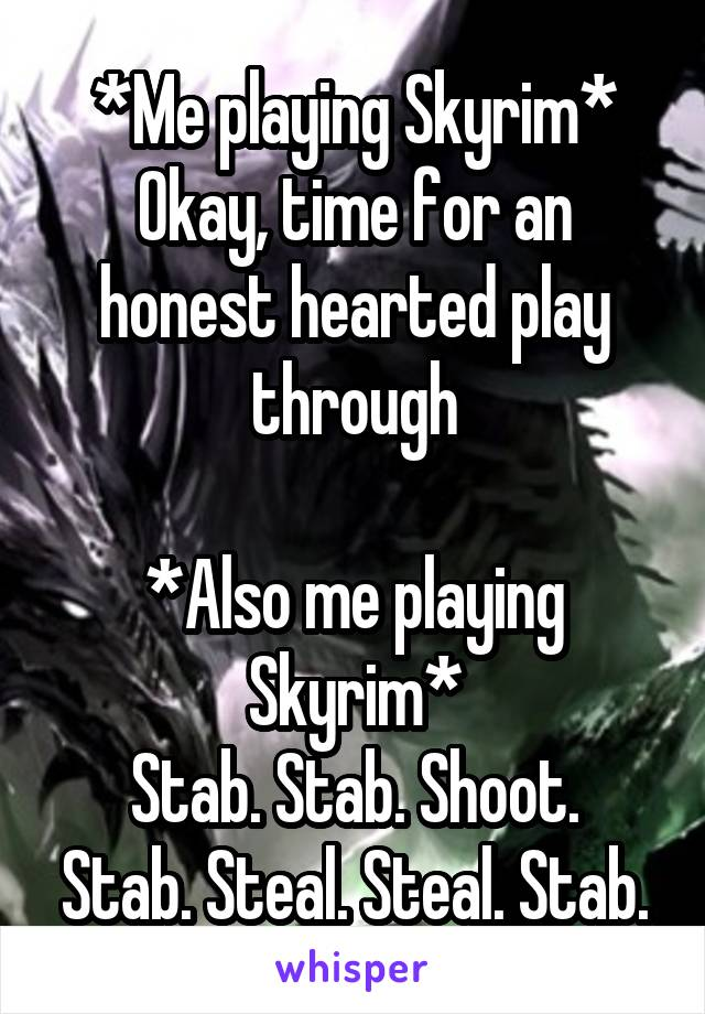 *Me playing Skyrim* Okay, time for an honest hearted play through  *Also me playing Skyrim* Stab. Stab. Shoot. Stab. Steal. Steal. Stab.