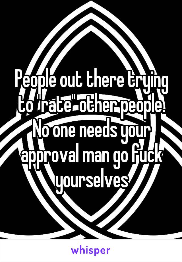 "People out there trying to ""rate"" other people. No one needs your approval man go fuck yourselves"