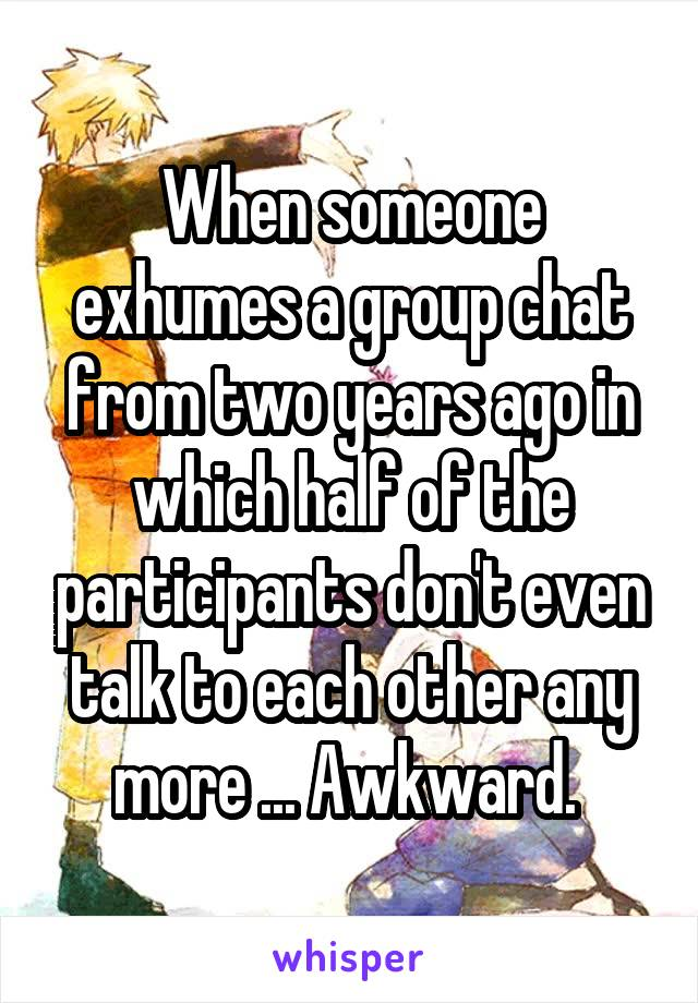 When someone exhumes a group chat from two years ago in which half of the participants don't even talk to each other any more ... Awkward.