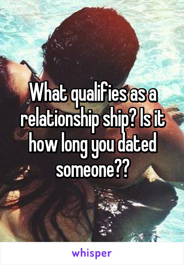 What qualifies as a relationship ship? Is it how long you dated someone??