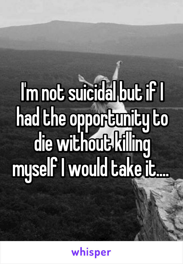 I'm not suicidal but if I had the opportunity to die without killing myself I would take it....