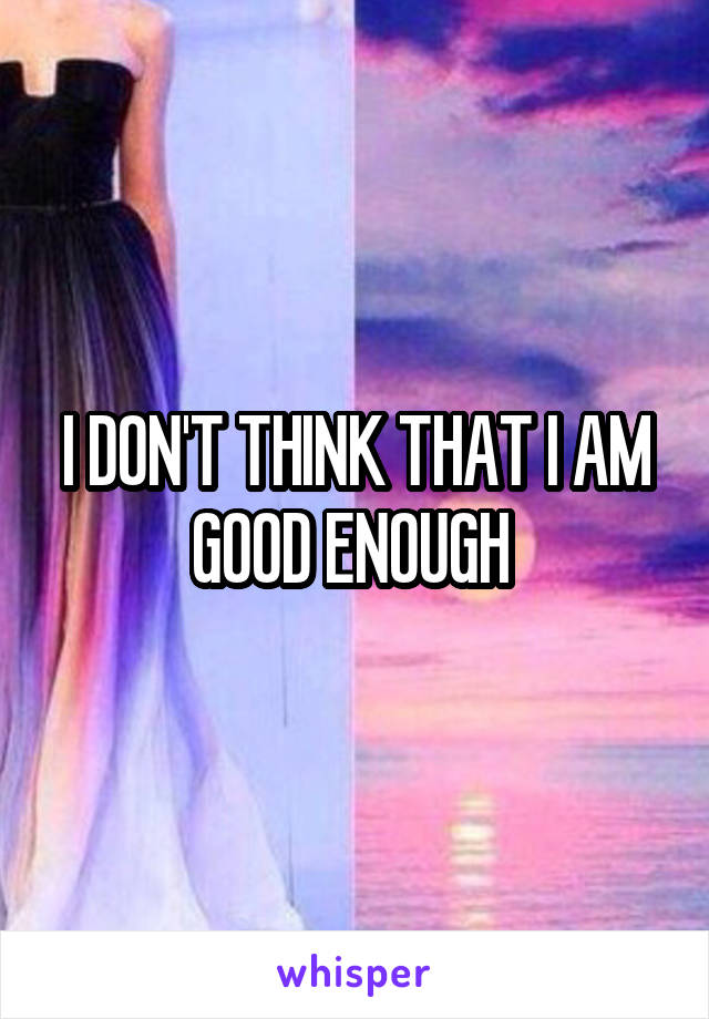 I DON'T THINK THAT I AM GOOD ENOUGH