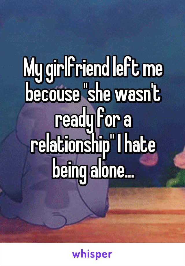 """My girlfriend left me becouse """"she wasn't ready for a relationship"""" I hate being alone..."""