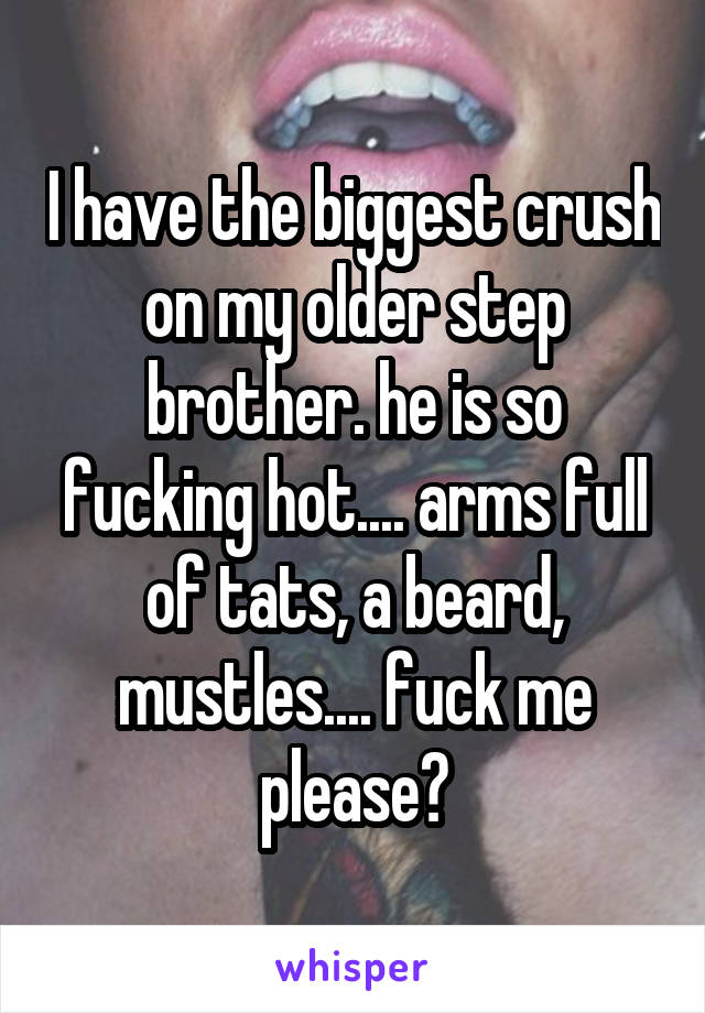 I have the biggest crush on my older step brother. he is so fucking hot.... arms full of tats, a beard, mustles.... fuck me please?