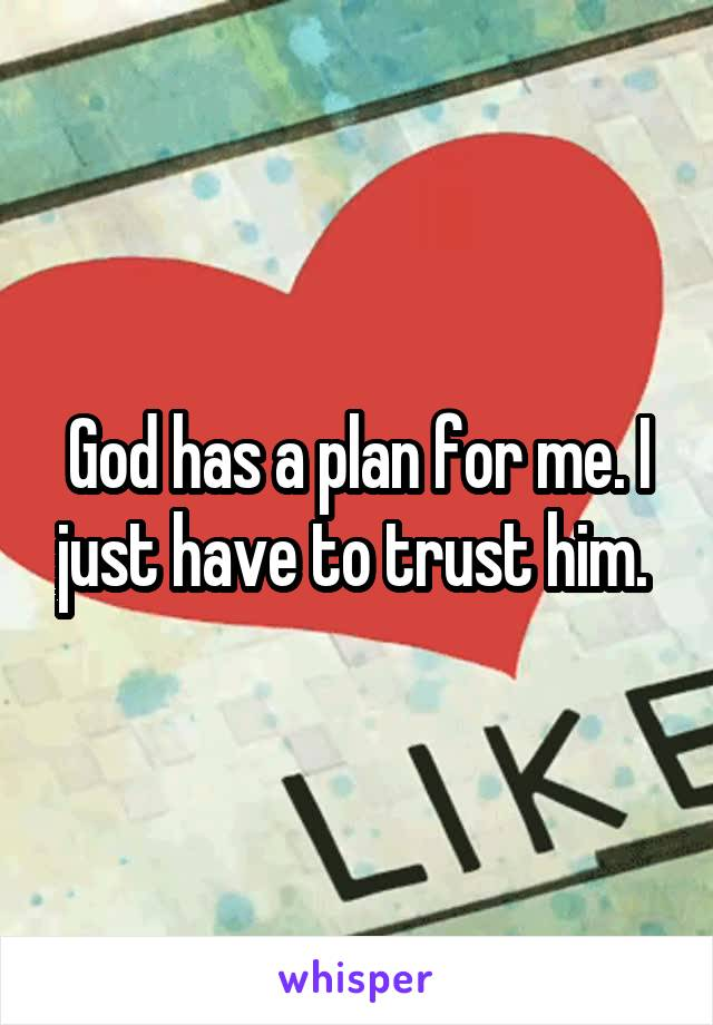 God has a plan for me. I just have to trust him.