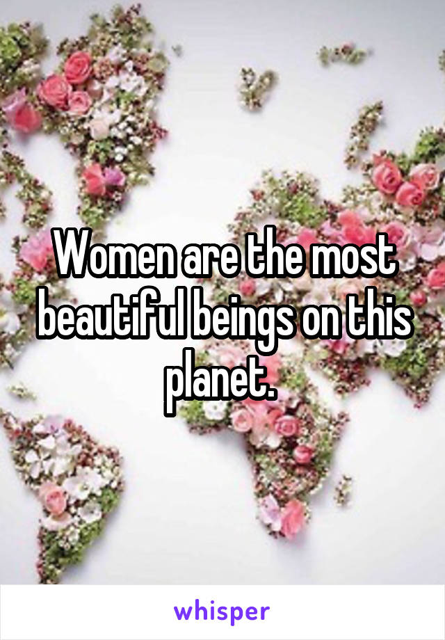 Women are the most beautiful beings on this planet.