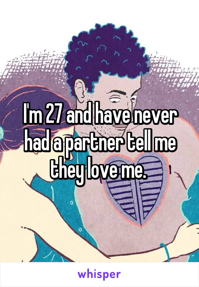 I'm 27 and have never had a partner tell me they love me.