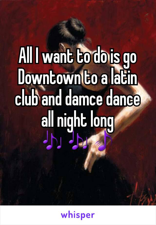 All I want to do is go Downtown to a latin club and damce dance all night long 🎶🎶🎵