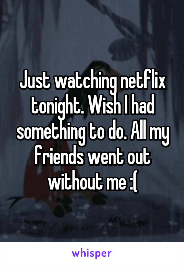 Just watching netflix tonight. Wish I had something to do. All my friends went out without me :(
