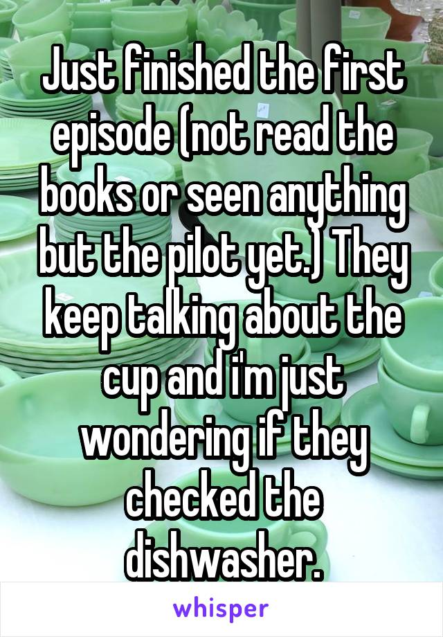 Just finished the first episode (not read the books or seen anything but the pilot yet.) They keep talking about the cup and i'm just wondering if they checked the dishwasher.