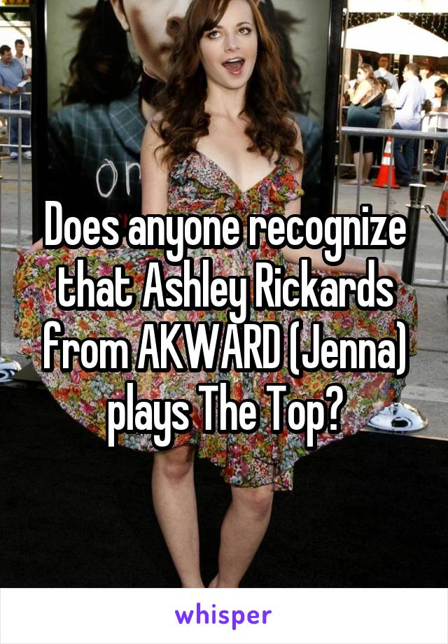 Does anyone recognize that Ashley Rickards from AKWARD (Jenna) plays The Top?