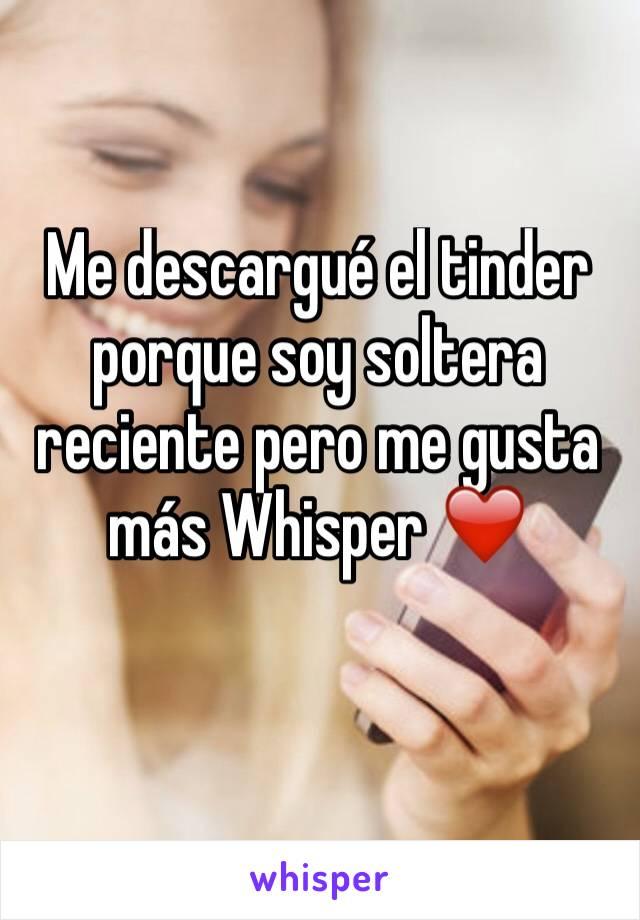 Me descargué el tinder porque soy soltera reciente pero me gusta más Whisper ❤️