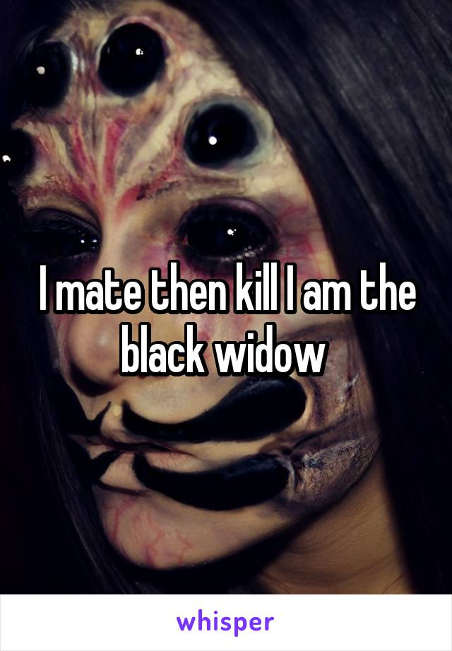 I mate then kill I am the black widow